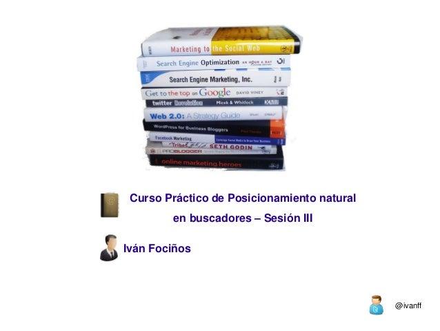 Curso Práctico de Posicionamiento natural        en buscadores – Sesión IIIIván Fociños                                   ...