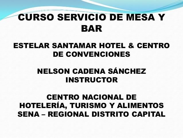 CURSO SERVICIO DE MESA Y BAR ESTELAR SANTAMAR HOTEL & CENTRO DE CONVENCIONES NELSON CADENA SÁNCHEZ INSTRUCTOR CENTRO NACIO...
