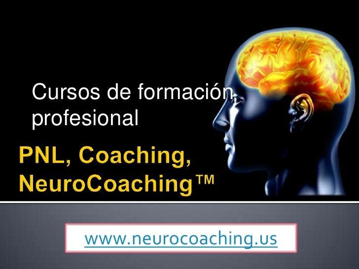 PNL, Coaching,NeuroCoaching™<br />Cursos de formación profesional<br />www.neurocoaching.us<br />