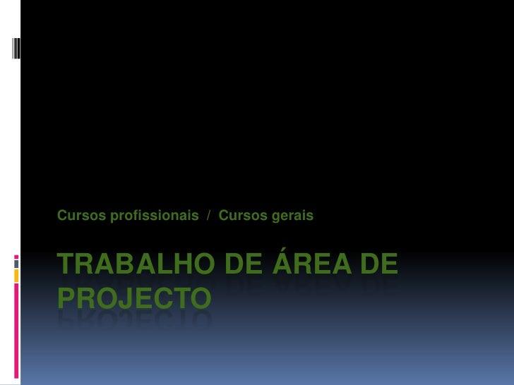 Trabalho de Área de Projecto<br />Cursos profissionais/  Cursos gerais<br />