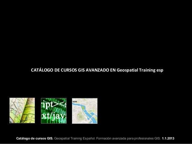 CATÁLOGO DE CURSOS GIS AVANZADO EN Geospatial Training espCatálogo de cursos GIS. Geospatial Training Español. Formación a...