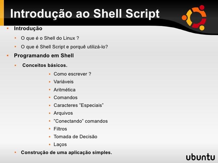 Introdução ao Shell Script   Introdução       O que é o Shell do Linux ?       O que é Shell Script e porquê utilizá-lo...