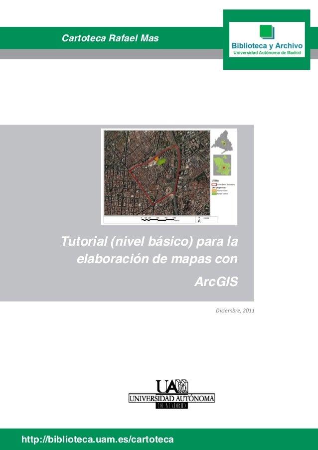 Tutorial (nivel básico) para la elaboración de mapas con ArcGIS http://biblioteca.uam.es/cartoteca Cartoteca Rafael Mas Di...