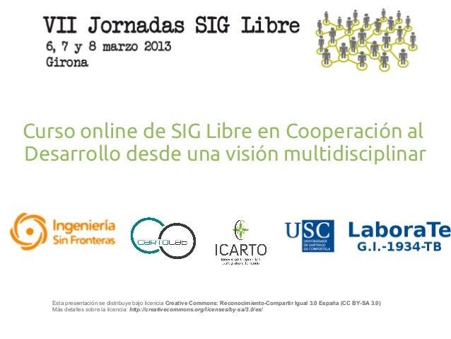 Curso online de SIG Libre en Cooperación alDesarrollo desde una visión multidisciplinar   Esta presentación se distribuye ...