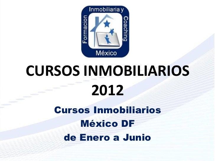 CURSOS INMOBILIARIOS        2012   Cursos Inmobiliarios       México DF    de Enero a Junio