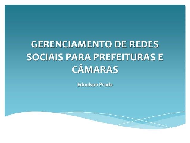 GERENCIAMENTO DE REDES SOCIAIS PARA PREFEITURAS E CÂMARAS Ednelson Prado