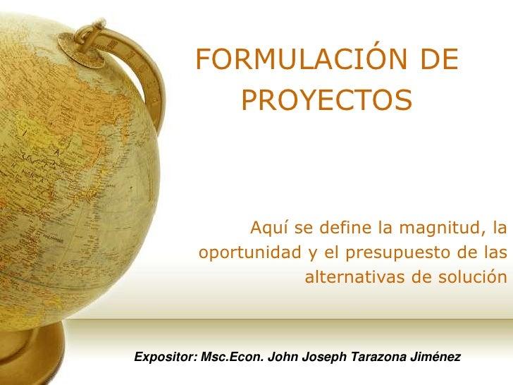FORMULACIÓN DE PROYECTOS<br />Aquí se define la magnitud, la oportunidad y el presupuesto de las alternativas de solución<...