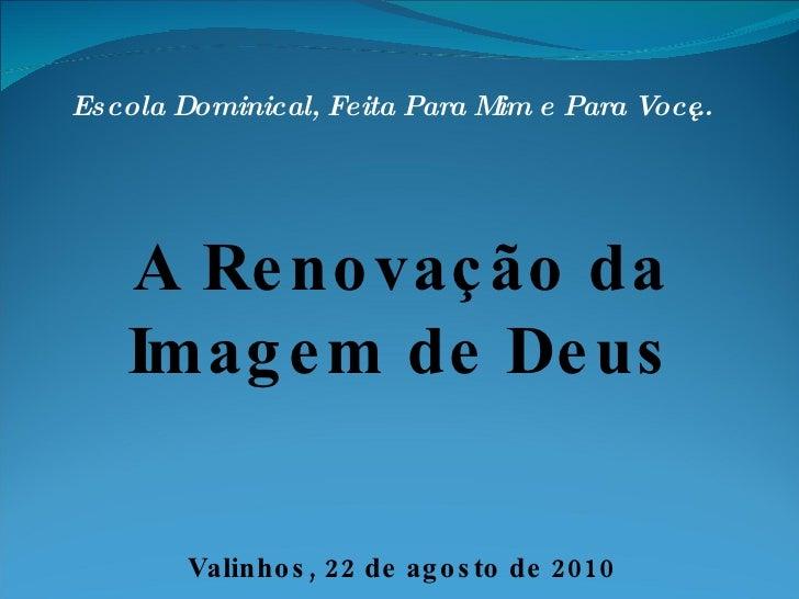 Escola Dominical, Feita Para Mim e Para Você... A Renovação da Imagem de Deus Valinhos, 22 de agosto de 2010