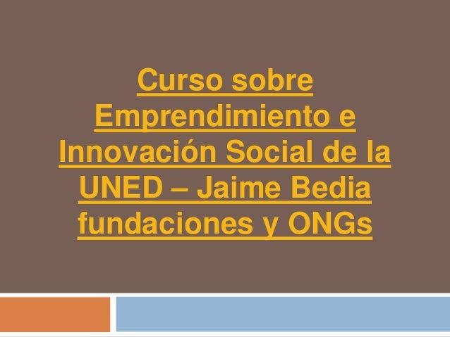 Curso sobre   Emprendimiento eInnovación Social de la  UNED – Jaime Bedia  fundaciones y ONGs