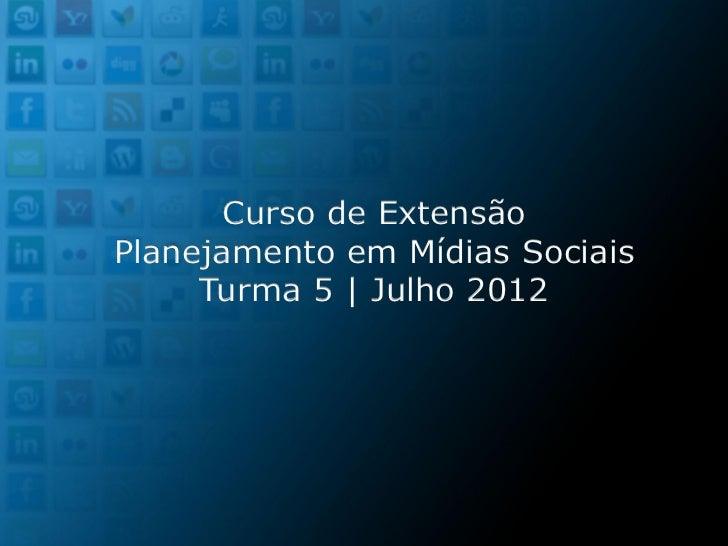 Curso de ExtensãoPlanejamento em Mídias Sociais     Turma 5 | Julho 2012