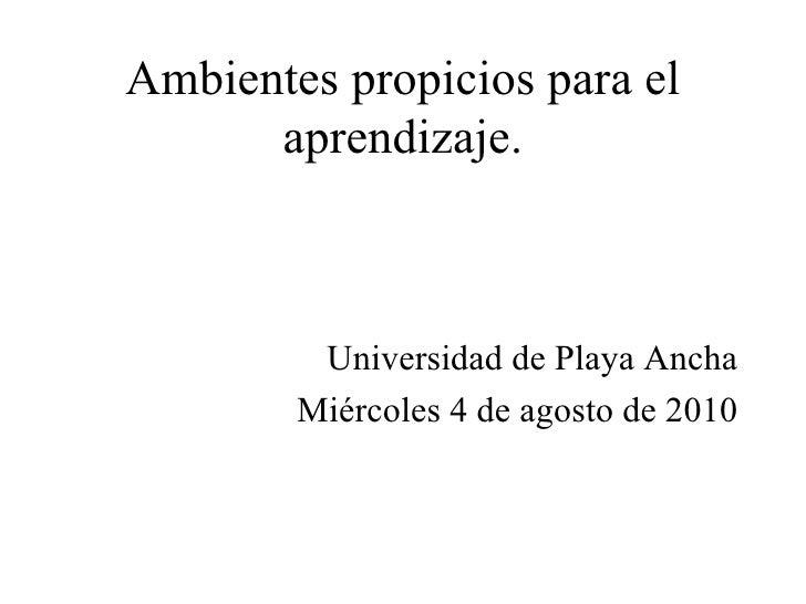 Ambientes propicios para el aprendizaje. <ul><li>Universidad de Playa Ancha </li></ul><ul><li>Miércoles 4 de agosto de 201...