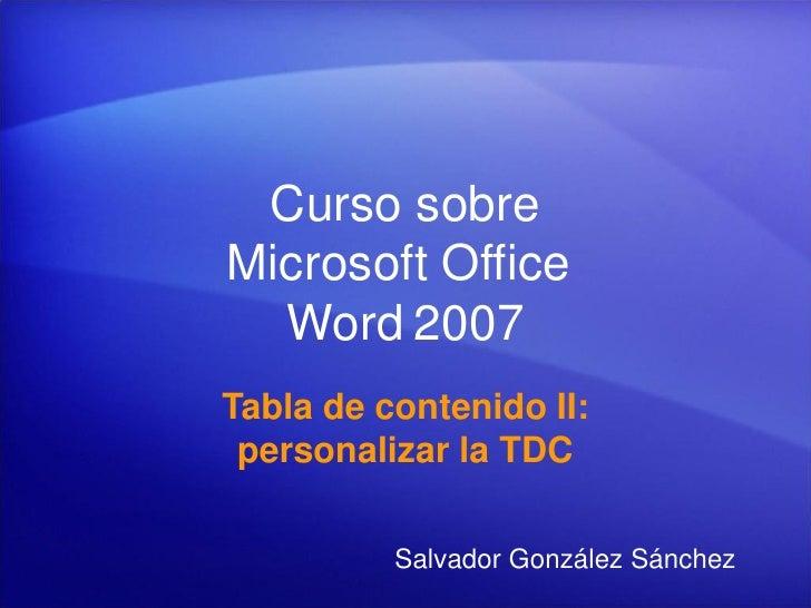 Curso sobre Microsoft Office   Word 2007 Tabla de contenido II:  personalizar la TDC            Salvador González Sánchez