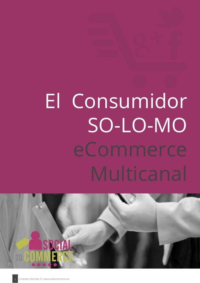 1 Contenidos Clara Soler D | www.socialtocommerce.com El Consumidor SO-LO-MO eCommerce Multicanal