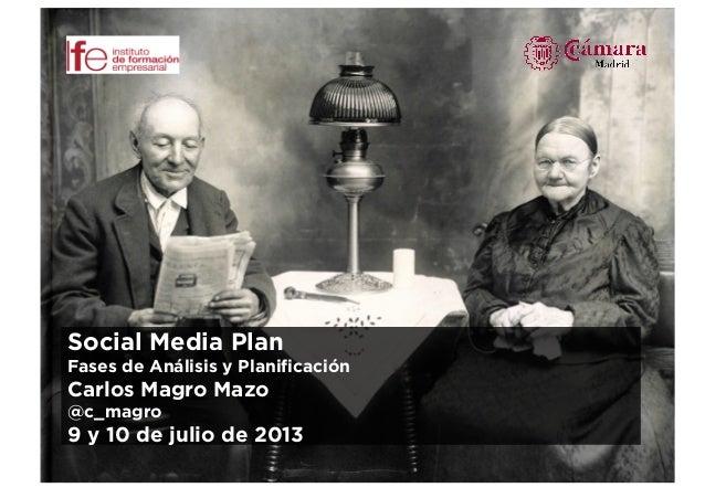 Plan de Social Media Social Media Plan Fases de Análisis y Planificación Carlos Magro Mazo @c_magro 9 y 10 de julio de 2013