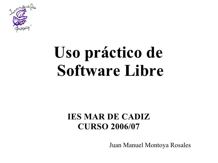 Uso práctico de  Software Libre IES MAR DE CADIZ CURSO 2006/07 Juan Manuel Montoya Rosales