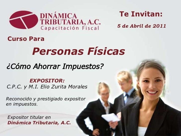 Te Invitan:<br />5 de Abril de 2011<br />Curso Para<br />Personas Físicas<br />¿Cómo Ahorrar Impuestos?<br />EXPOSITOR:   ...