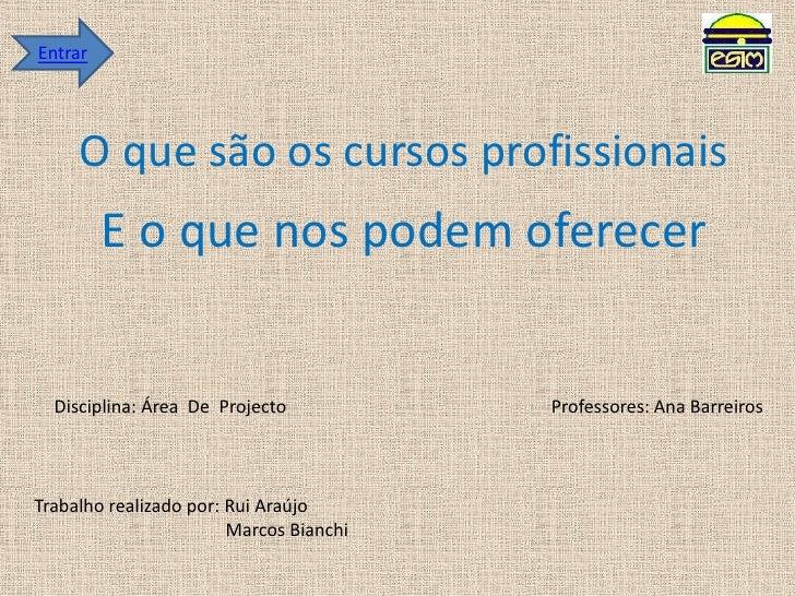 Entrar<br />O que são os cursos profissionais<br />E o que nos podem oferecer<br />Disciplina: Área  De  Projecto<br />Pro...
