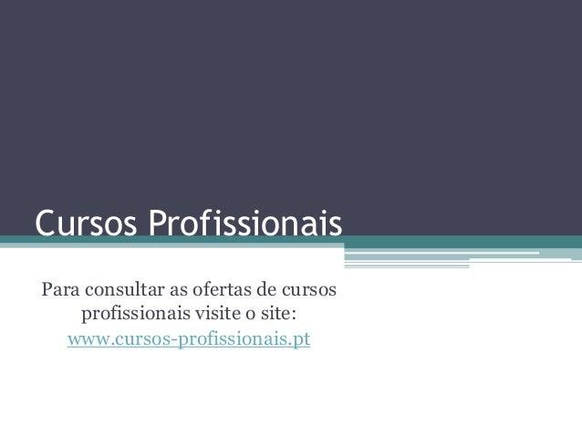 Cursos ProfissionaisPara consultar as ofertas de cursosprofissionais visite o site:www.cursos-profissionais.pt