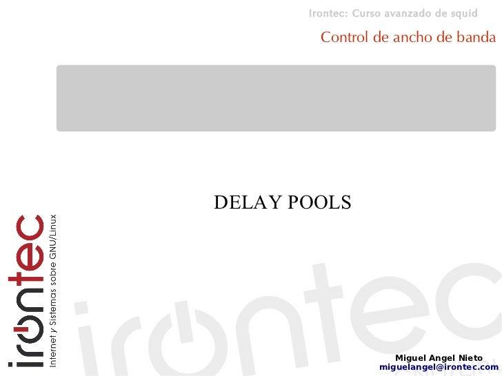 Irontec: Curso avanzado de squid           Control de ancho de banda     DELAY POOLS                            Miguel Ang...