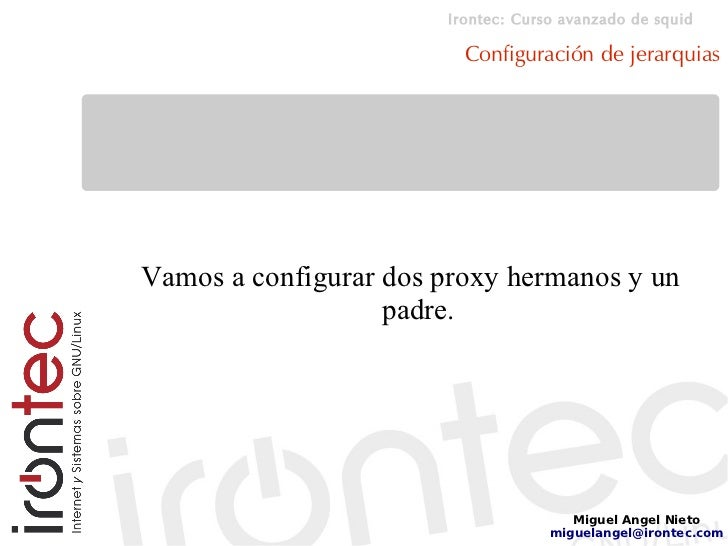 Irontec: Curso avanzado de squid                           Configuración de jerarquias     Vamos a configurar dos proxy he...