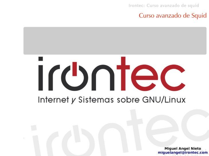 Irontec: Curso avanzado de squid      Curso avanzado de Squid                     Miguel Angel Nieto              miguelan...