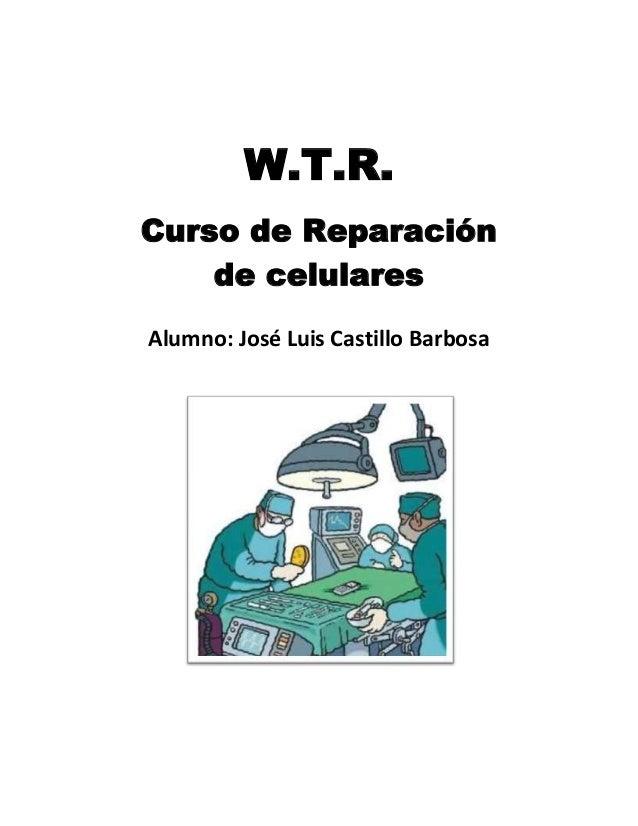 W.T.R.Curso de Reparaciónde celularesAlumno: José Luis Castillo Barbosa
