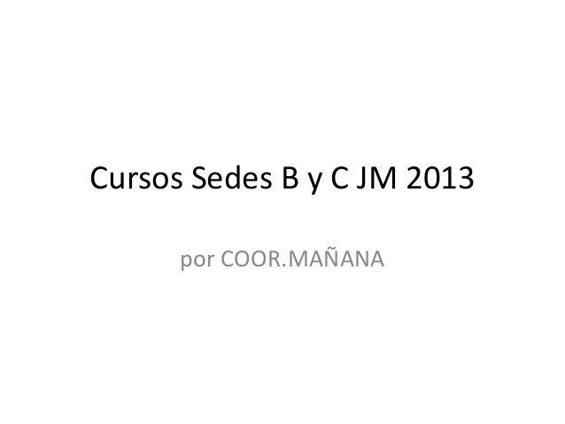 Cursos Sedes B y C JM 2013por COOR.MAÑANA