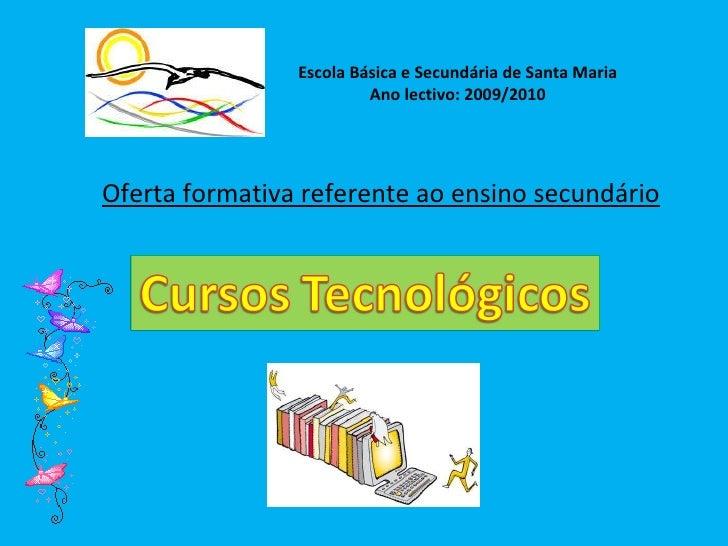 Escola Básica e Secundária de Santa Maria Ano lectivo: 2009/2010 Oferta formativa referente ao ensino secundário