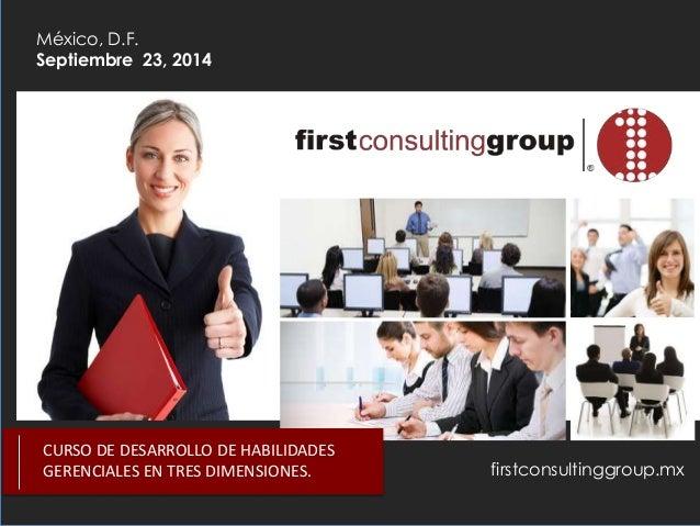 firstconsultinggroup.mx México, D.F. Septiembre 23, 2014 CURSO DE DESARROLLO DE HABILIDADES GERENCIALES EN TRES DIMENSIONE...