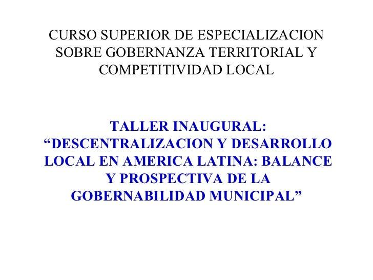 """CURSO SUPERIOR DE ESPECIALIZACION SOBRE GOBERNANZA TERRITORIAL Y COMPETITIVIDAD LOCAL TALLER INAUGURAL: """"DESCENTRALIZACION..."""