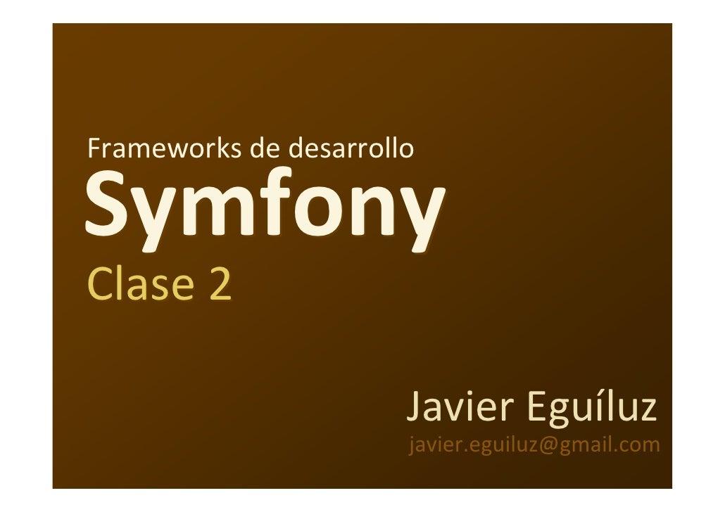 Frameworks dedesarrollo  Symfony Clase2                         JavierEguíluz                        javier.eguiluz@gma...