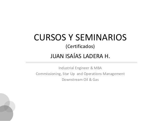 CURSOS Y SEMINARIOS                (Certificados)       JUAN ISAÍAS LADERA H.            Industrial Engineer & MBACommissi...