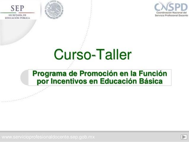 Programa de Promoción en la Función por Incentivos en Educación Básica Curso-Taller www.servicioprofesionaldocente.sep.gob...