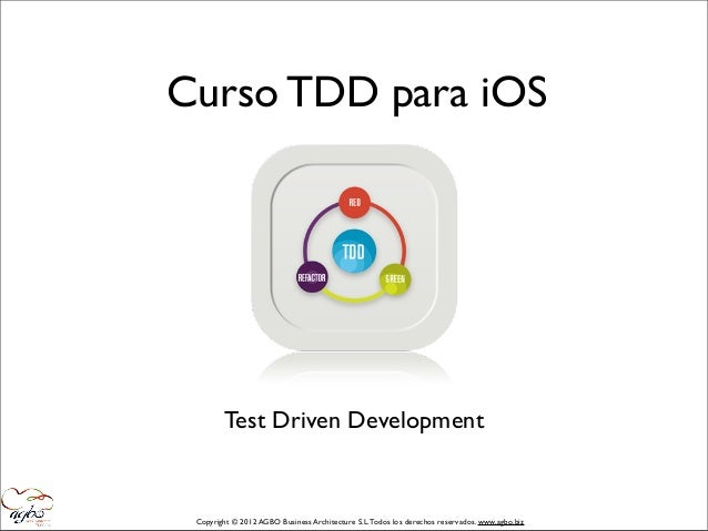 Curso TDD para iOS        Test Driven Development Copyright © 2012 AGBO Business Architecture S.L. Todos los derechos rese...