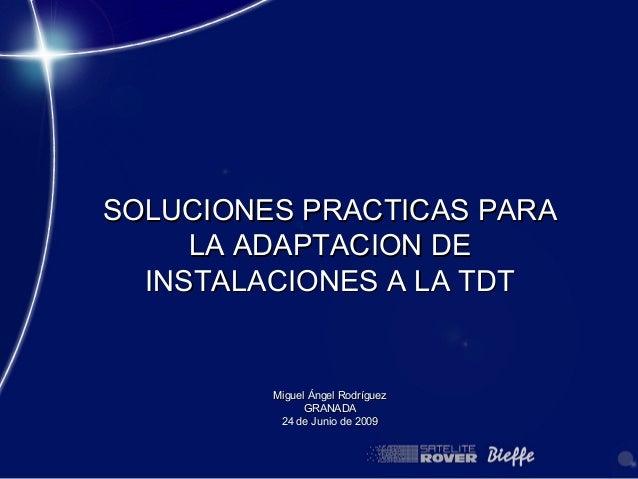 SOLUCIONES PRACTICAS PARA     LA ADAPTACION DE  INSTALACIONES A LA TDT         Miguel Ángel Rodríguez               GRANAD...