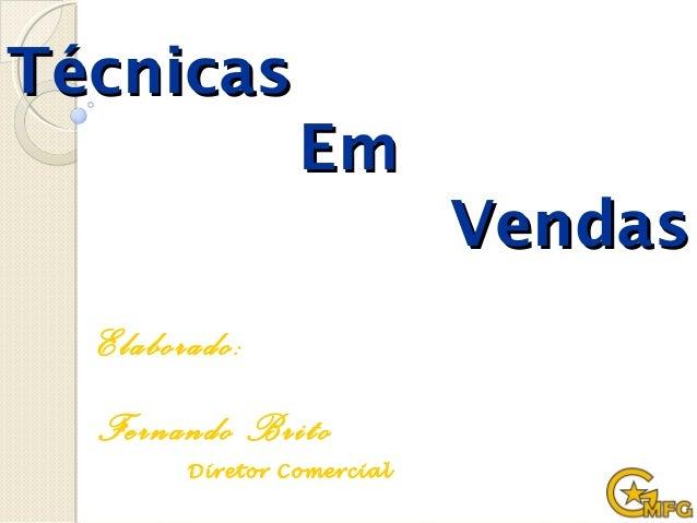 TécnicasTécnicas EmEm VendasVendas Elaborado: Fernando Brito Diretor Comercial