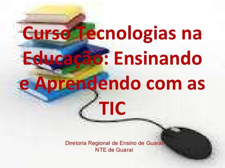 Curso Tecnologias na Educação: Ensinando e Aprendendo com as TIC Diretoria Regional de Ensino de Guaraí NTE de Guaraí