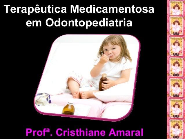 Terapêutica MedicamentosaTerapêutica Medicamentosa em Odontopediatriaem Odontopediatria Profª. Cristhiane AmaralProfª. Cri...