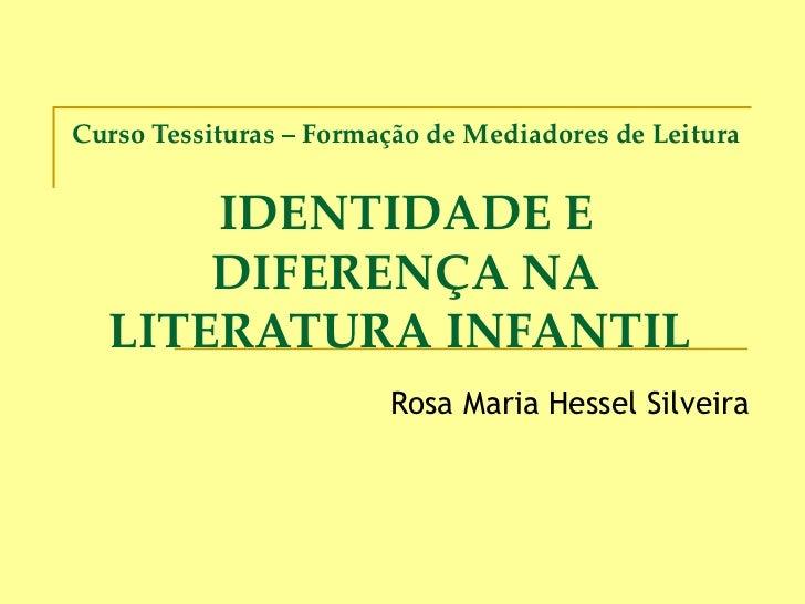 Curso Tessituras – Formação de Mediadores de Leitura IDENTIDADE E DIFERENÇA NA LITERATURA INFANTIL  Rosa Maria Hessel Silv...