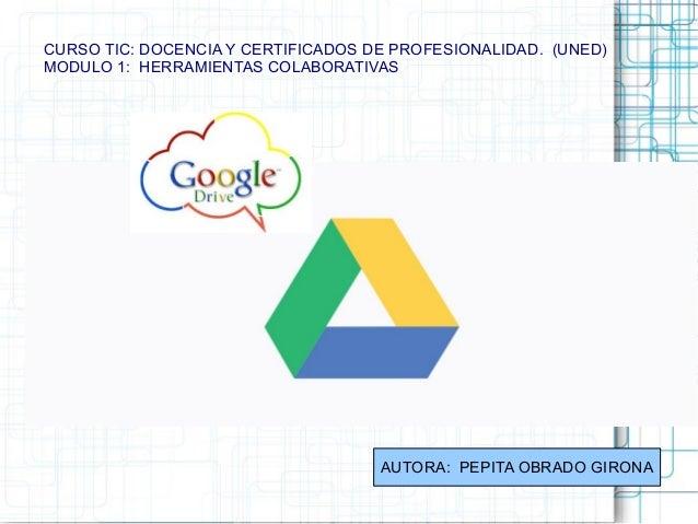CURSO TIC: DOCENCIA Y CERTIFICADOS DE PROFESIONALIDAD. (UNED) MODULO 1: HERRAMIENTAS COLABORATIVAS AUTORA: PEPITA OBRADO G...