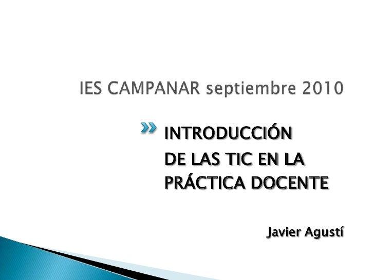 IES CAMPANAR septiembre 2010<br />INTRODUCCIÓN <br />DE LAS TIC EN LA PRÁCTICA DOCENTE<br />Javier Agustí<br />