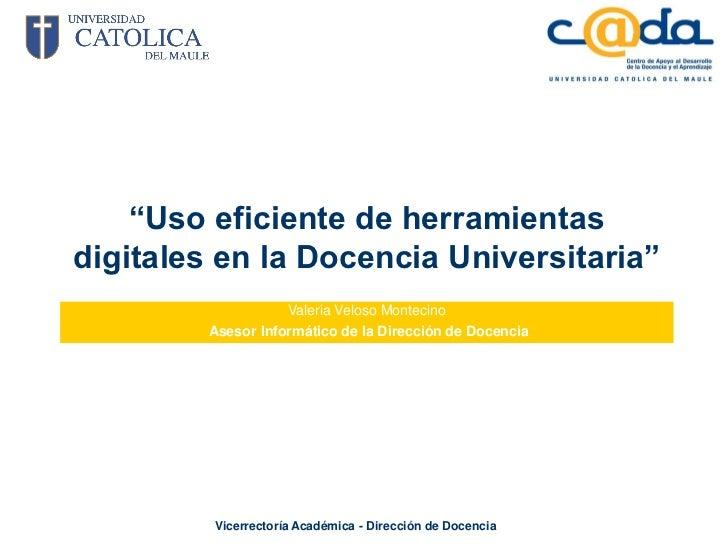 """""""Uso eficiente de herramientasdigitales en la Docencia Universitaria""""                    Valeria Veloso Montecino         ..."""