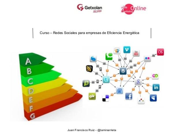 Curso – Redes Sociales para empresas de Eficiencia Energética                Juan Francisco Ruiz - @laminarrieta