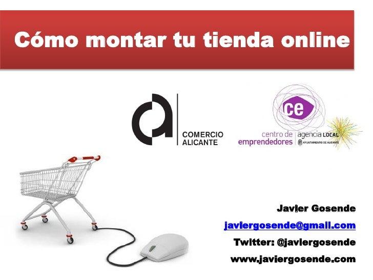 Cómo montar tu tienda online                          Javier Gosende                 javiergosende@gmail.com              ...