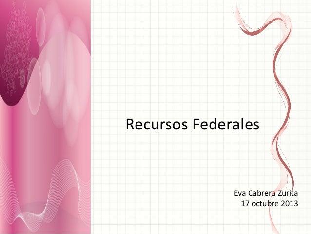Recursos  Federales    Eva  Cabrera  Zurita   17  octubre  2013