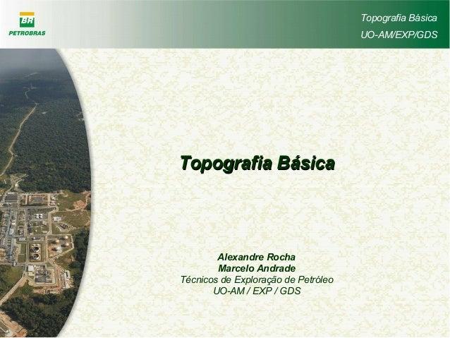 Topografia Básica UO-AM/EXP/GDS Topografia BásicaTopografia Básica Alexandre Rocha Marcelo Andrade Técnicos de Exploração ...