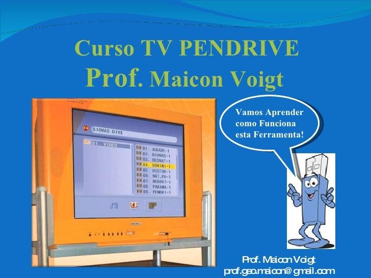 Curso TV PENDRIVE Prof . Maicon Voigt Vamos Aprender como Funciona esta Ferramenta! Prof. Maicon Voigt [email_address]