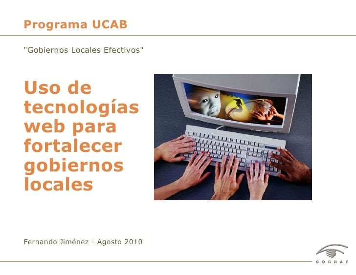"""Fernando Jiménez - Agosto 2010 Uso de tecnologías web para fortalecer gobiernos locales Programa UCAB """"Gobiernos Loca..."""