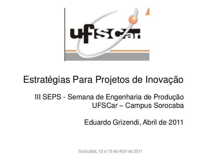 Estratégias Para Projetos de Inovação  III SEPS - Semana de Engenharia de Produção                  UFSCar – Campus Soroca...
