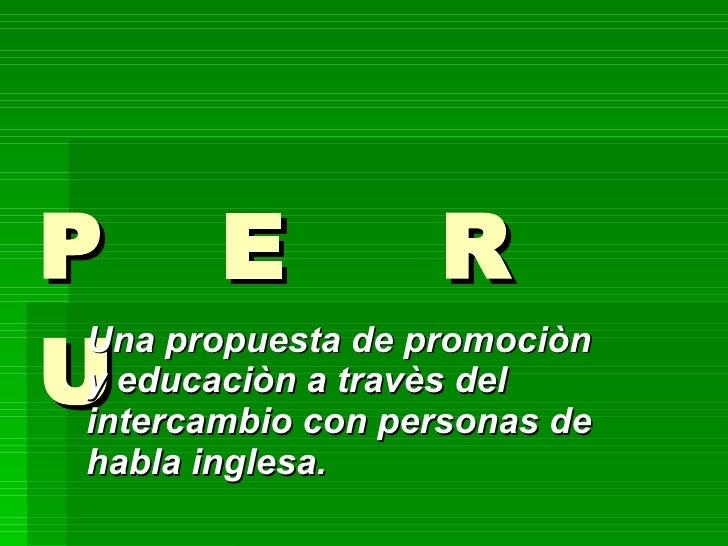 P  E  R  U Una propuesta de promociòn  y educaciòn a travès del intercambio con personas de habla inglesa.